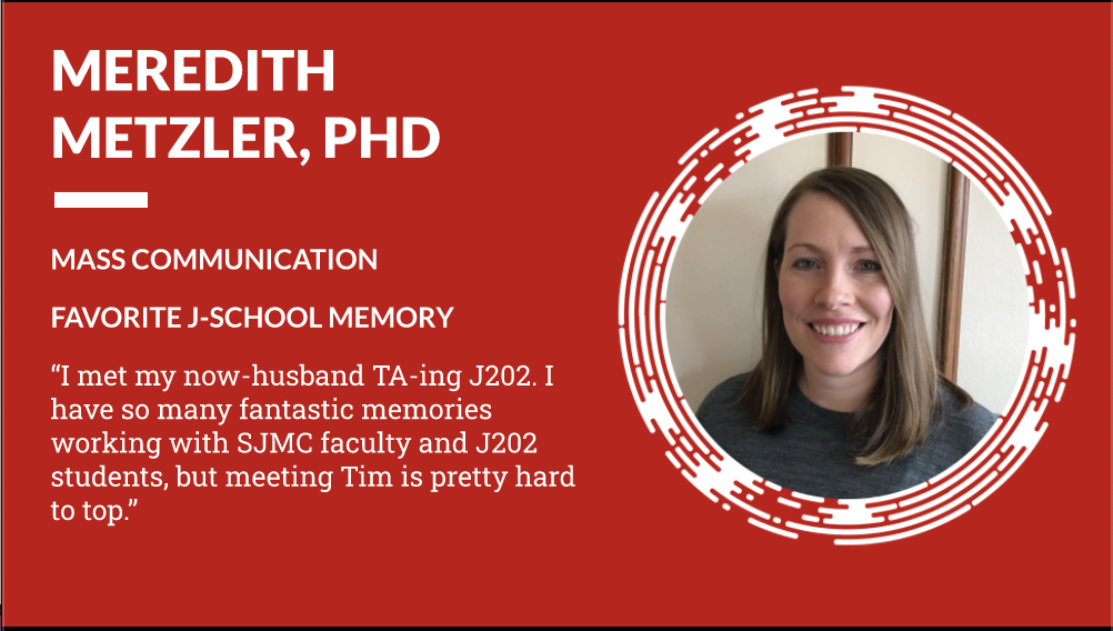 """Meredith Metzler PhD Mass Communication - Favorite J-School Memory """"I met my now-husband TA-ing J202. I have so many fantastic memories working with SJMC faculty and J202 students, but meeting Tim is pretty hard to top."""""""