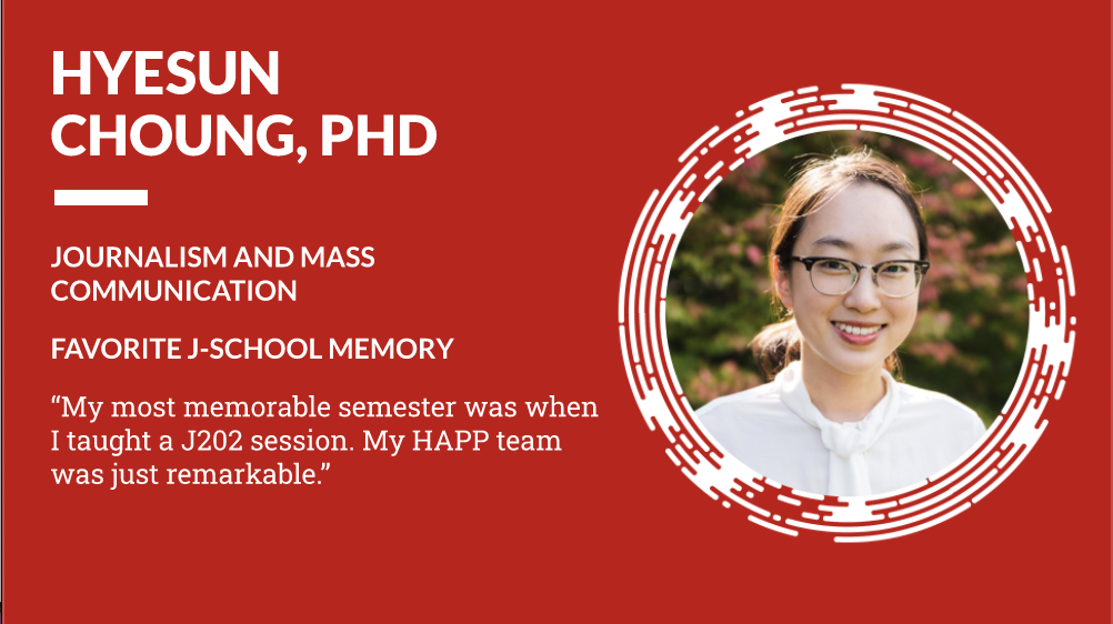 """Hyesun Choung, PhD Journalism and Mass Communication, Favorite J-School Memory """"My most memorable semester was when I taught a J202 session. My HAPP team was just remarkable."""""""